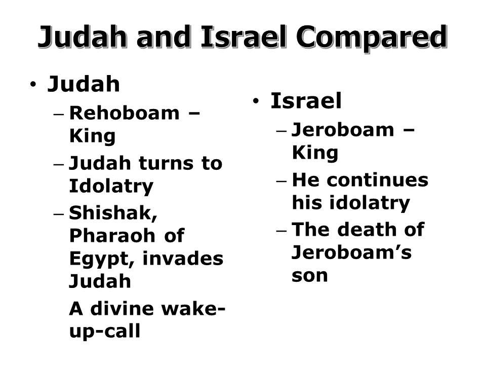 Judah – Rehoboam – King – Judah turns to Idolatry – Shishak, Pharaoh of Egypt, invades Judah A divine wake- up-call Israel – Jeroboam – King – He continues his idolatry – The death of Jeroboam's son