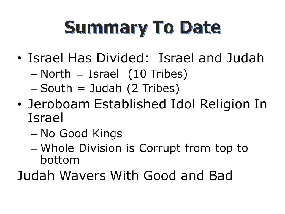 Israel Has Divided: Israel and Judah – North = Israel (10 Tribes) – South = Judah (2 Tribes) Jeroboam Established Idol Religion In Israel – No Good Kings – Whole Division is Corrupt from top to bottom Judah Wavers With Good and Bad