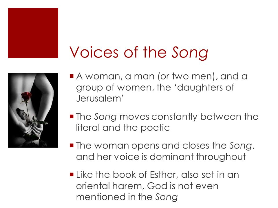 Voices of the Song  A woman, a man (or two men), and a group of women, the 'daughters of Jerusalem'  The Song moves constantly between the literal and the poetic  The woman opens and closes the Song, and her voice is dominant throughout  Like the book of Esther, also set in an oriental harem, God is not even mentioned in the Song