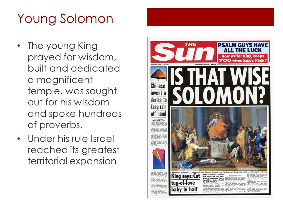 Young Solomon The young King prayed for wisdom, built and dedicated a magnificent temple, was sought out for his wisdom and spoke hundreds of proverbs.