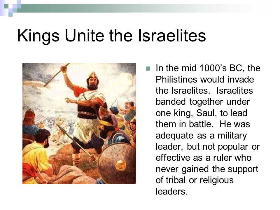 Kings Unite the Israelites In the mid 1000's BC, the Philistines would invade the Israelites.