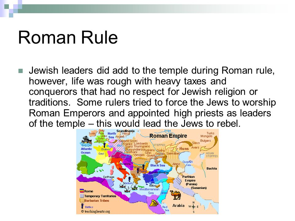 Roman Rule Jewish leaders did add to the temple during Roman rule, however, life was rough with heavy taxes and conquerors that had no respect for Jewish religion or traditions.