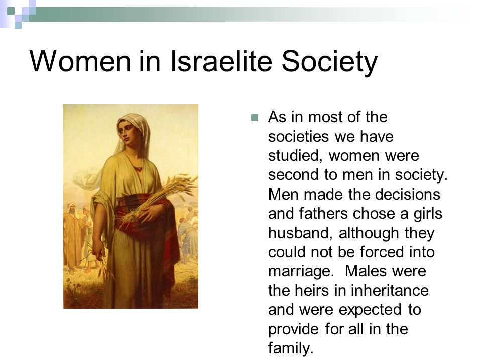 Women in Israelite Society As in most of the societies we have studied, women were second to men in society.