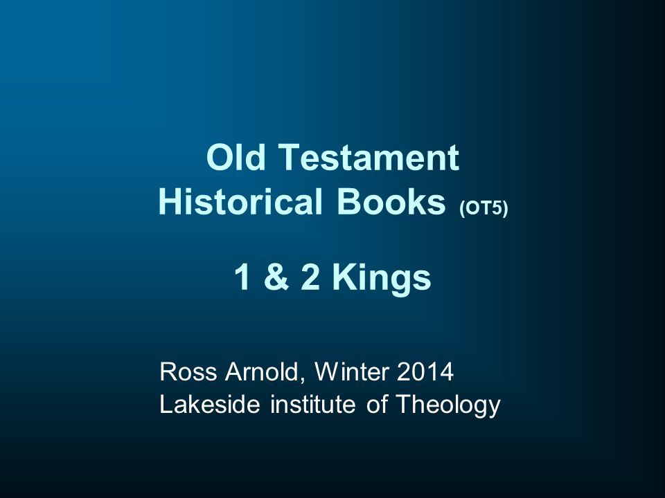 Old Testament Historical Books (OT5) 1 & 2 Kings Ross Arnold, Winter 2014 Lakeside institute of Theology