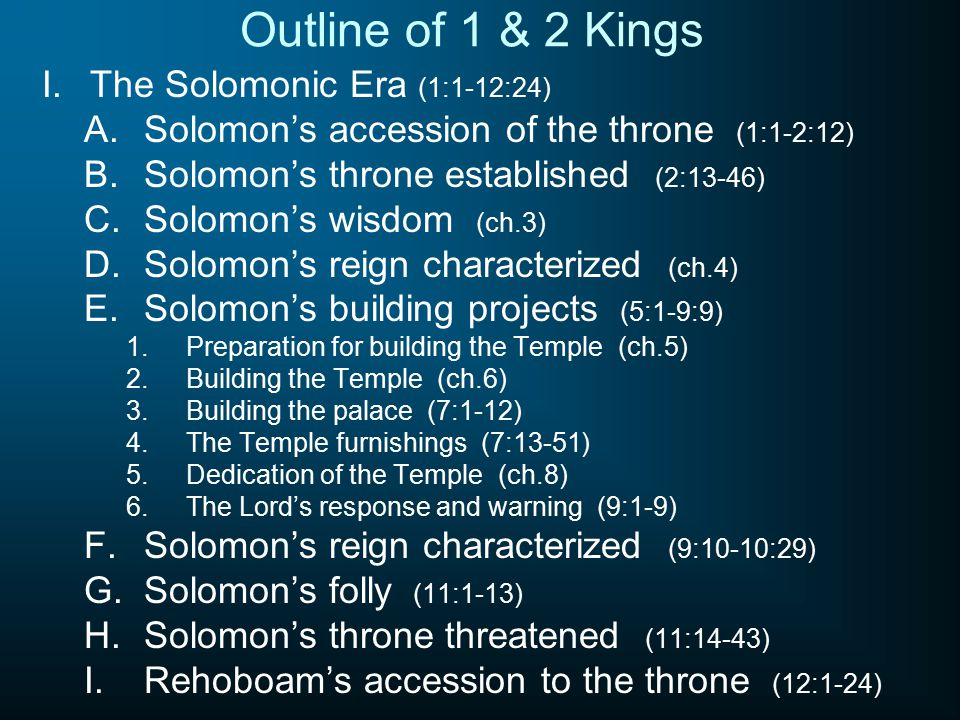 Outline of 1 & 2 Kings I.The Solomonic Era (1:1-12:24) A.Solomon's accession of the throne (1:1-2:12) B.Solomon's throne established (2:13-46) C.Solomon's wisdom (ch.3) D.Solomon's reign characterized (ch.4) E.Solomon's building projects (5:1-9:9) 1.Preparation for building the Temple (ch.5) 2.Building the Temple (ch.6) 3.Building the palace (7:1-12) 4.The Temple furnishings (7:13-51) 5.Dedication of the Temple (ch.8) 6.The Lord's response and warning (9:1-9) F.Solomon's reign characterized (9:10-10:29) G.Solomon's folly (11:1-13) H.Solomon's throne threatened (11:14-43) I.Rehoboam's accession to the throne (12:1-24)