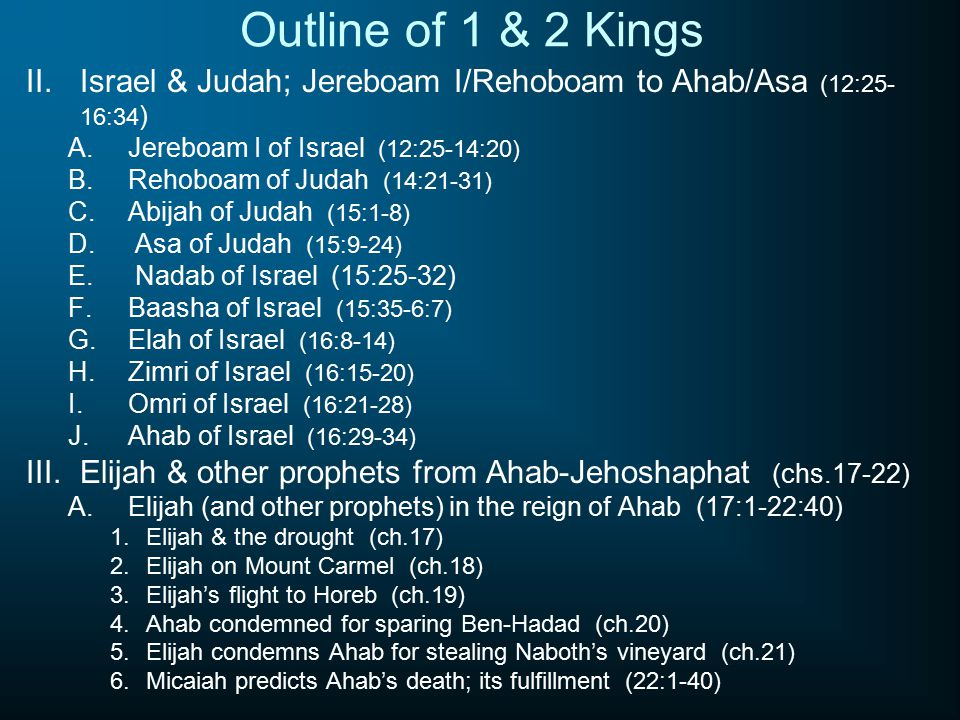 Outline of 1 & 2 Kings II.Israel & Judah; Jereboam I/Rehoboam to Ahab/Asa (12:25- 16:34 ) A.Jereboam I of Israel (12:25-14:20) B.Rehoboam of Judah (14:21-31) C.Abijah of Judah (15:1-8) D.