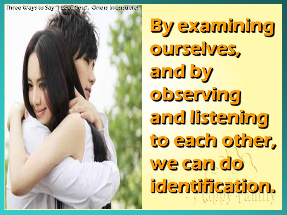 By examining ourselves, and by observing and listening to each other, we can do identification. By examining ourselves, and by observing and listening