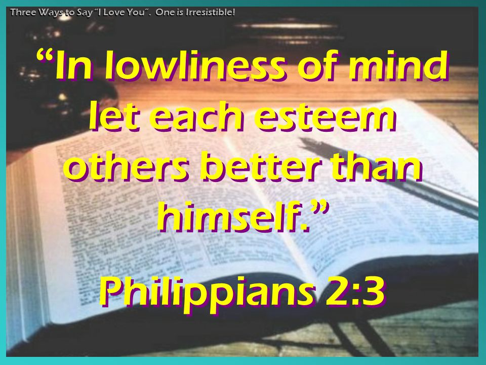 """ In lowliness of mind let each esteem others better than himself. "" Philippians 2:3 "" In lowliness of mind let each esteem others better than himself"