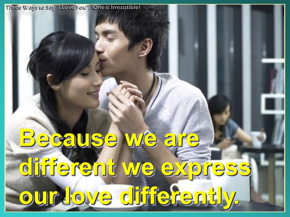 "Because we are different we express our love differently. Because we are different we express our love differently. Three Ways to Say ""I Love You"". On"
