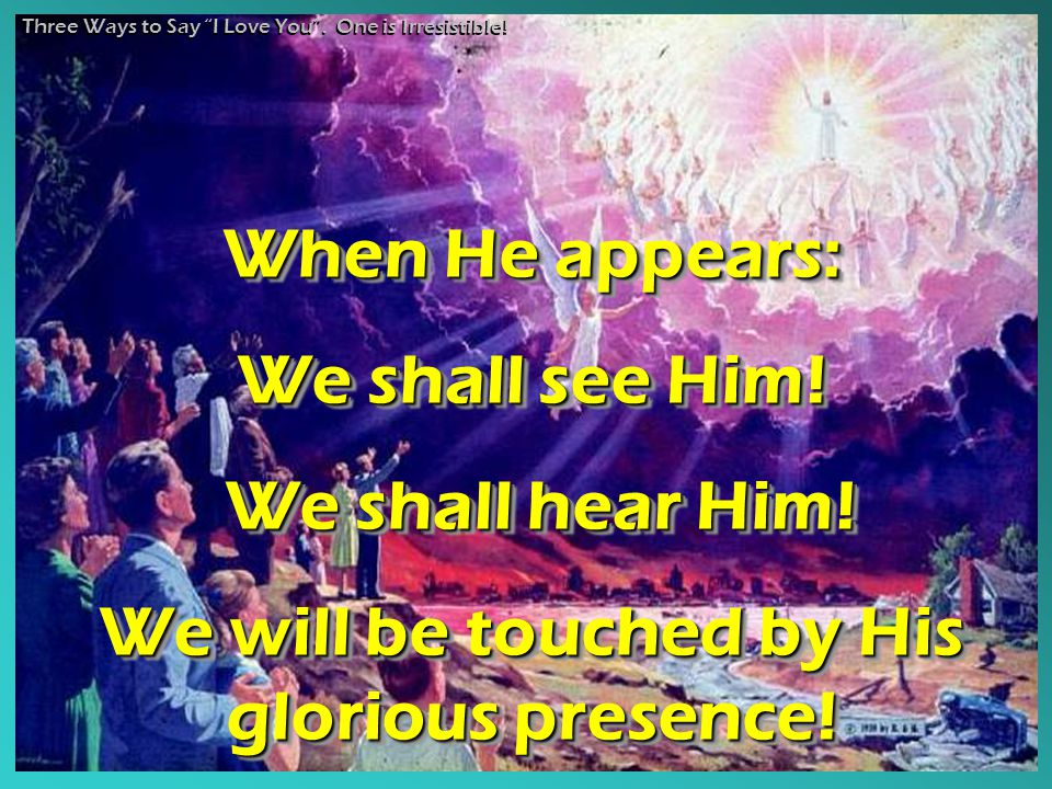When He appears: We shall see Him! We shall hear Him! We shall hear Him! We will be touched by His glorious presence! When He appears: We shall see Hi