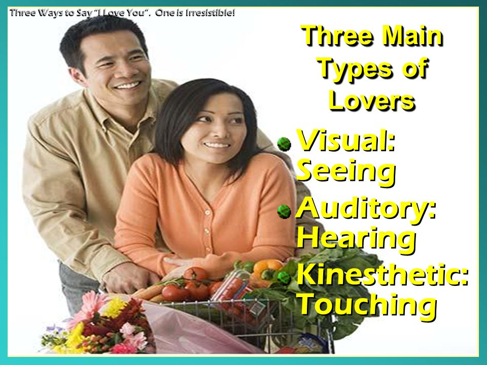 Three Main Types of Lovers Visual: Seeing Auditory: Hearing Kinesthetic: Touching Visual: Seeing Auditory: Hearing Kinesthetic: Touching Three Ways to