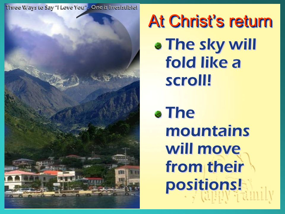 At Christ's return The sky will fold like a scroll! The mountains will move from their positions! The sky will fold like a scroll! The mountains will