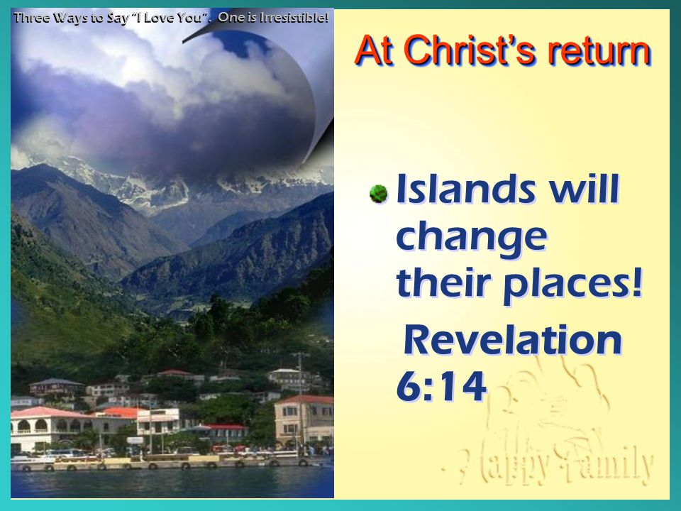 "At Christ's return Islands will change their places! Revelation 6:14 Islands will change their places! Revelation 6:14 Three Ways to Say ""I Love You""."