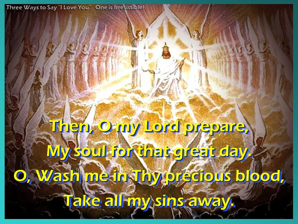 Then, O my Lord prepare, My soul for that great day. O, Wash me in Thy precious blood, Take all my sins away. Then, O my Lord prepare, My soul for tha