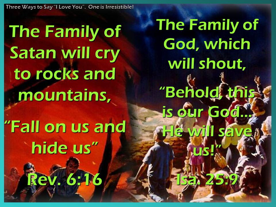 "The Family of Satan will cry to rocks and mountains, ""Fall on us and hide us"" Rev. 6:16 The Family of God, which will shout, ""Behold, this is our God."