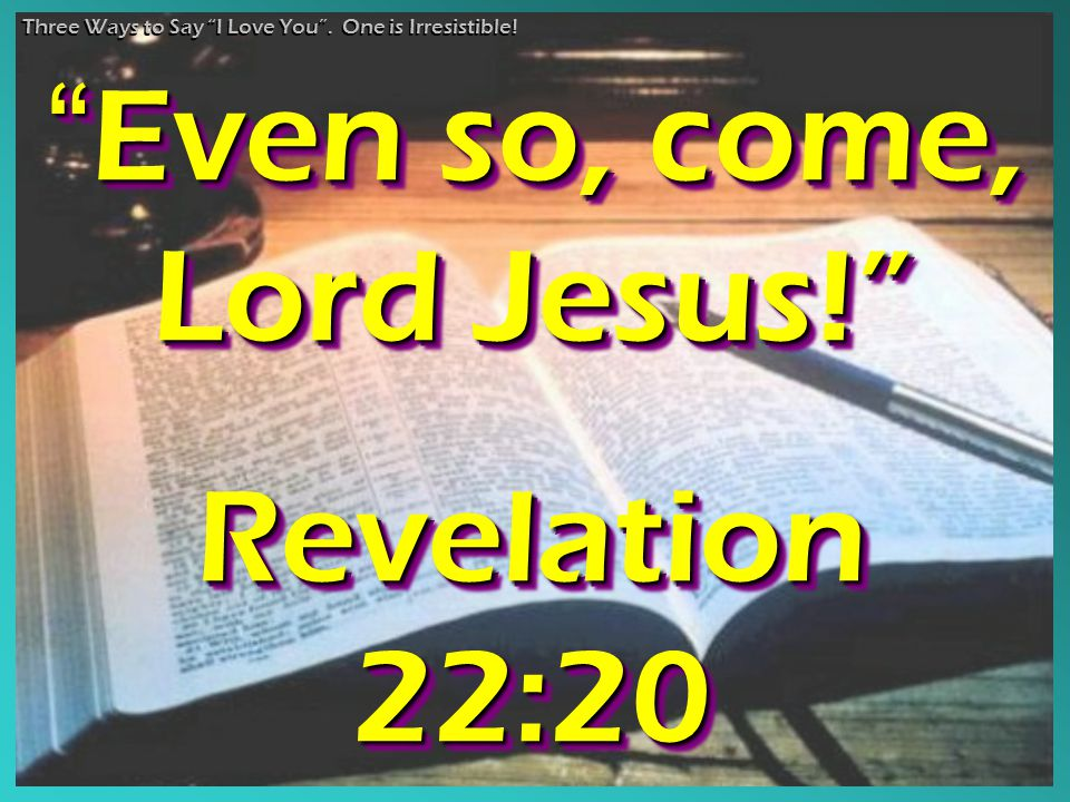 """Even so, come, Lord Jesus!"" Revelation 22:20 ""Even ""Even so, come, Lord Jesus!"" Revelation 22:20 Three Ways to Say ""I Love You"". One is Irresistible!"