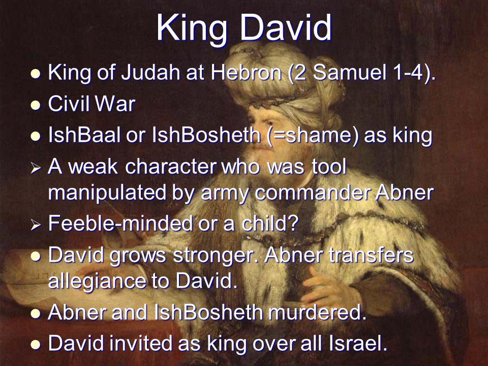 King David King of Judah at Hebron (2 Samuel 1-4). King of Judah at Hebron (2 Samuel 1-4). Civil War Civil War IshBaal or IshBosheth (=shame) as king