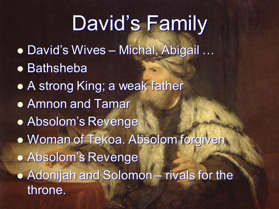 David's Family David's Wives – Michal, Abigail … David's Wives – Michal, Abigail … Bathsheba Bathsheba A strong King; a weak father A strong King; a w