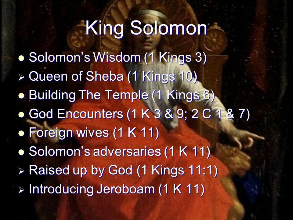 King Solomon Solomon's Wisdom (1 Kings 3) Solomon's Wisdom (1 Kings 3)  Queen of Sheba (1 Kings 10) Building The Temple (1 Kings 6) Building The Temp