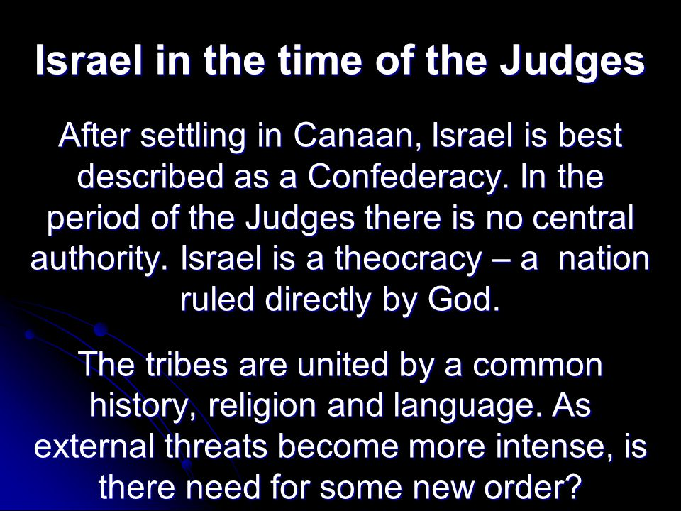 Israel in the time of the Judges After settling in Canaan, Israel is best described as a Confederacy. In the period of the Judges there is no central