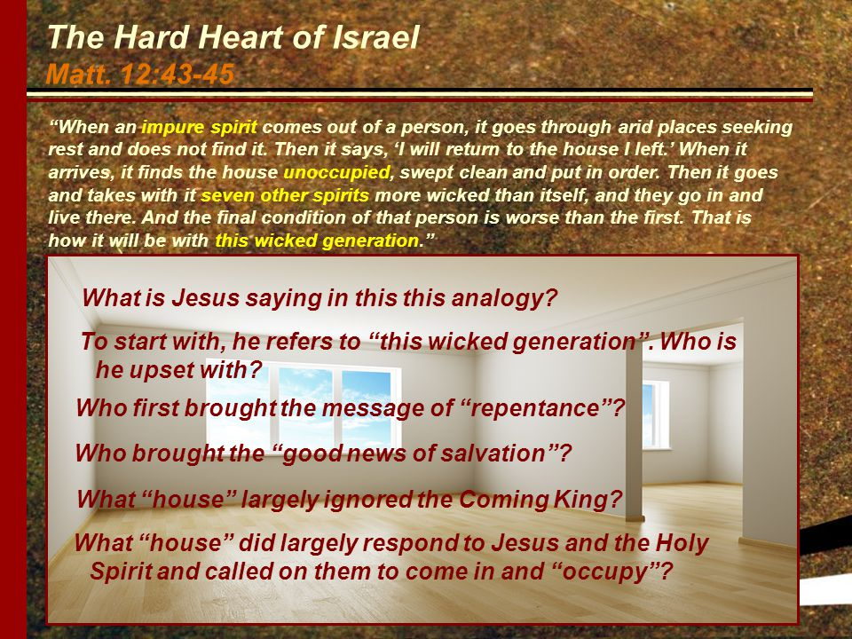 """The Hard Heart of Israel Matt. 12:43-45 """"When an impure spirit comes out of a person, it goes through arid places seeking rest and does not find it. T"""