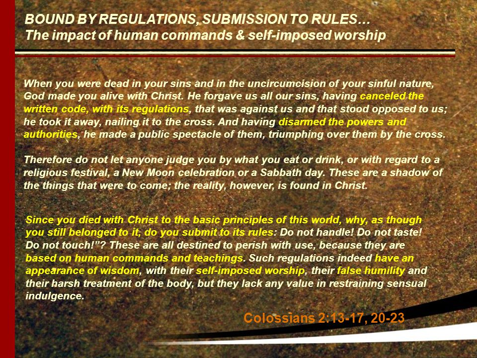 BOUND BY REGULATIONS, SUBMISSION TO RULES… The impact of human commands & self-imposed worship When you were dead in your sins and in the uncircumcision of your sinful nature, God made you alive with Christ.