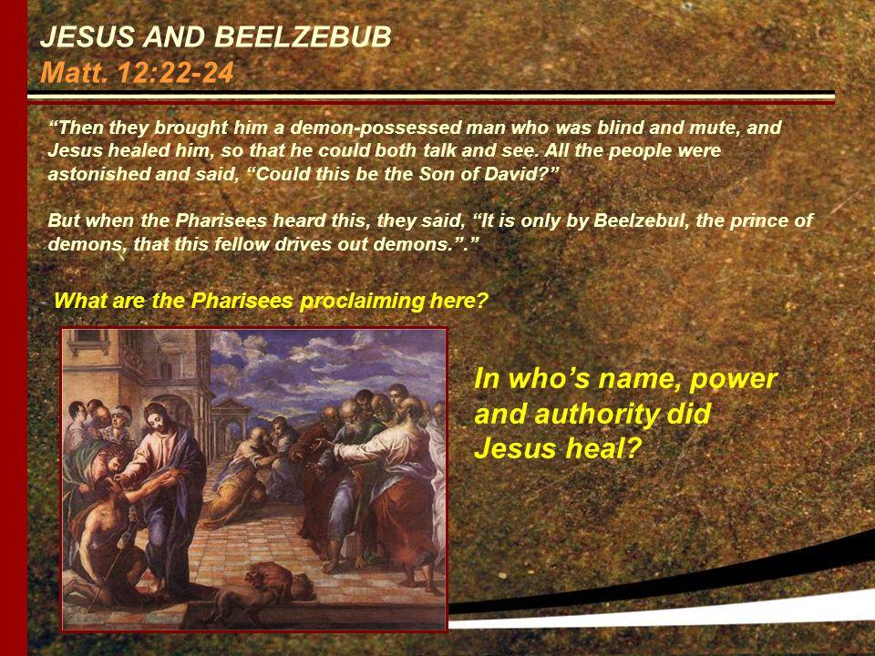 JESUS AND BEELZEBUB Matt. 12:22-24 What are the Pharisees proclaiming here.