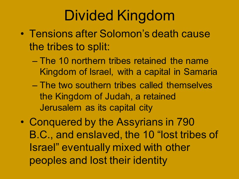 Divided Kingdom Tensions after Solomon's death cause the tribes to split: –The 10 northern tribes retained the name Kingdom of Israel, with a capital in Samaria –The two southern tribes called themselves the Kingdom of Judah, a retained Jerusalem as its capital city Conquered by the Assyrians in 790 B.C., and enslaved, the 10 lost tribes of Israel eventually mixed with other peoples and lost their identity