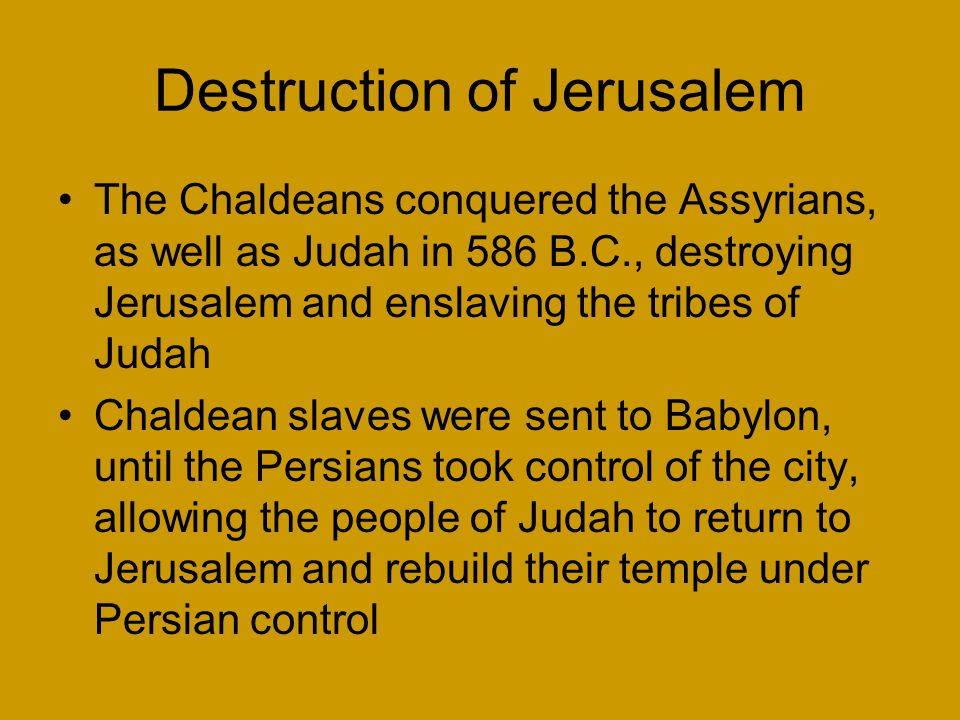 Destruction of Jerusalem The Chaldeans conquered the Assyrians, as well as Judah in 586 B.C., destroying Jerusalem and enslaving the tribes of Judah Chaldean slaves were sent to Babylon, until the Persians took control of the city, allowing the people of Judah to return to Jerusalem and rebuild their temple under Persian control