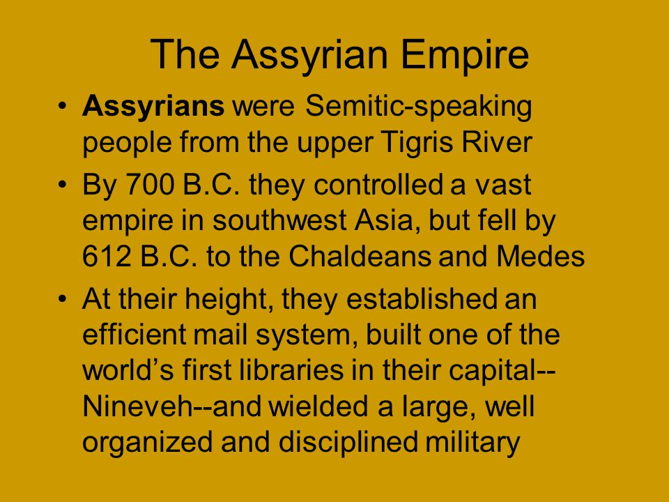 The Assyrian Empire Assyrians were Semitic-speaking people from the upper Tigris River By 700 B.C.