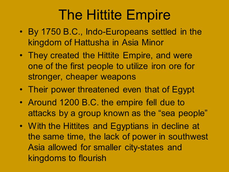 The Hittite Empire By 1750 B.C., Indo-Europeans settled in the kingdom of Hattusha in Asia Minor They created the Hittite Empire, and were one of the first people to utilize iron ore for stronger, cheaper weapons Their power threatened even that of Egypt Around 1200 B.C.