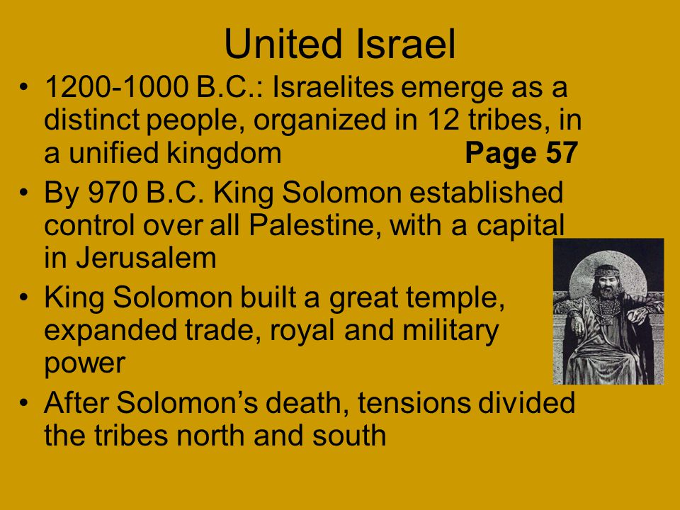 United Israel 1200-1000 B.C.: Israelites emerge as a distinct people, organized in 12 tribes, in a unified kingdom Page 57 By 970 B.C.