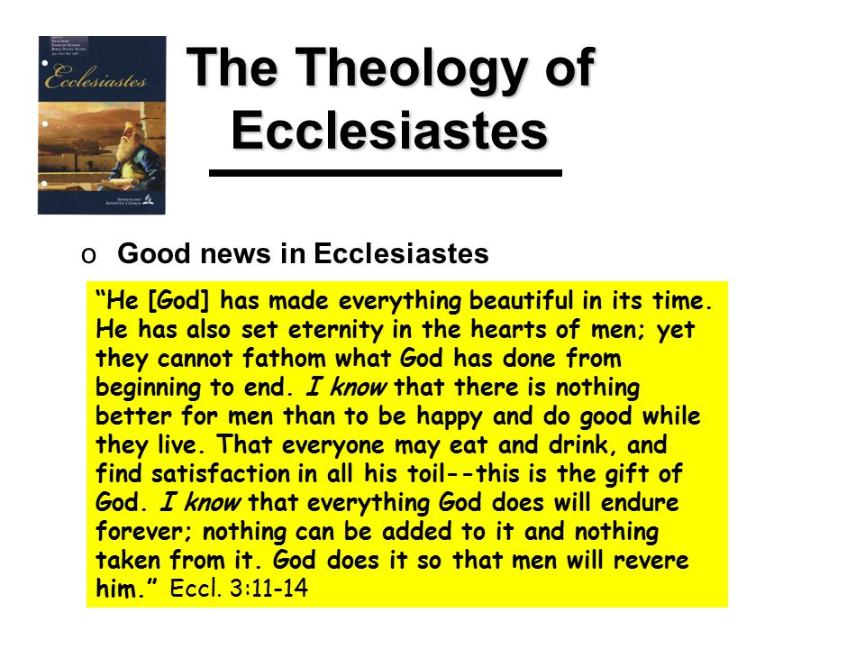 The Theology of Ecclesiastes oGood news in Ecclesiastes He [God] has made everything beautiful in its time.