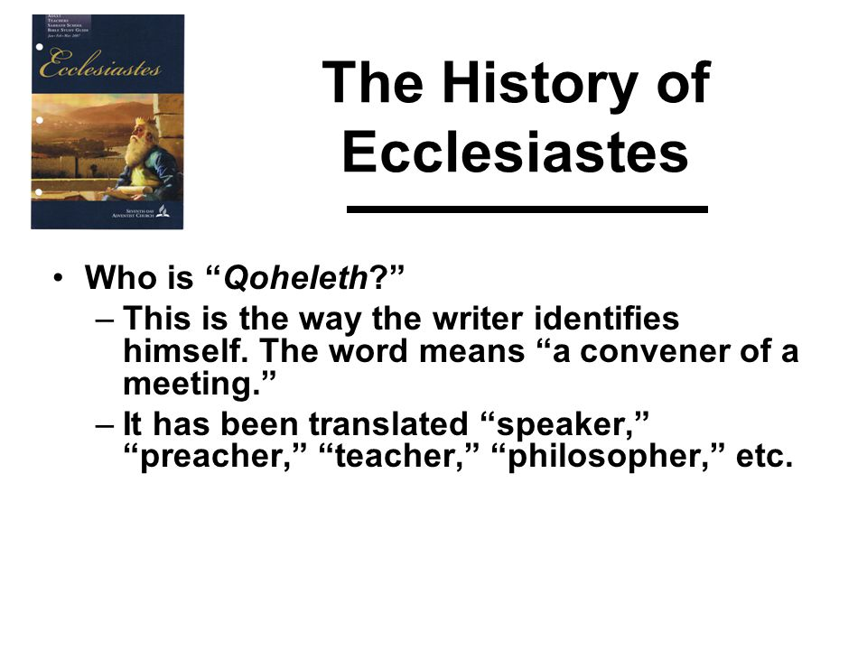 The History of Ecclesiastes Who is Qoheleth? – The author of Ecclesiastes thus becomes both a personage who makes a speech and the embodiment of the content of the speech — a purveyor of a living message that surpasses information and contains philosophical, psychological and spiritual insights of eternal value to the hearer or reader.