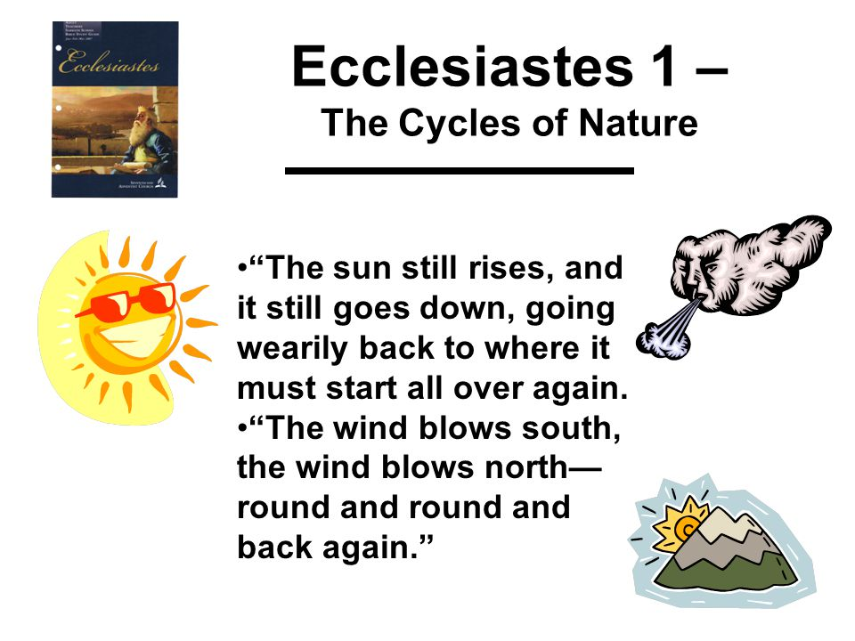 Ecclesiastes 1 – The Cycles of Nature The sun still rises, and it still goes down, going wearily back to where it must start all over again.