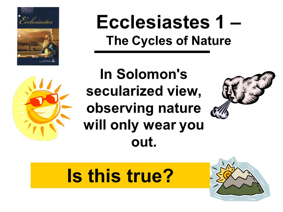 Ecclesiastes 1 – The Cycles of Nature In Solomon s secularized view, observing nature will only wear you out.