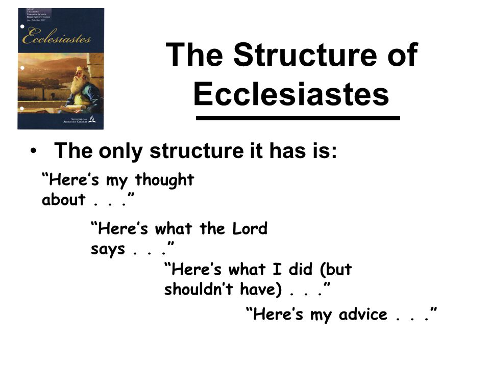 The Structure of Ecclesiastes The only structure it has is: Here's my thought about... Here's what the Lord says... Here's what I did (but shouldn't have)... Here's my advice...
