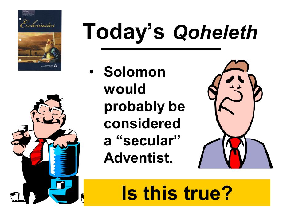 Today's Qoheleth Solomon would probably be considered a secular Adventist. Is this true?