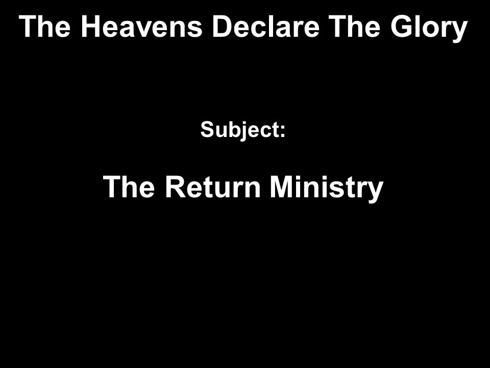 The Heavens Declare The Glory Subject: The Return Ministry