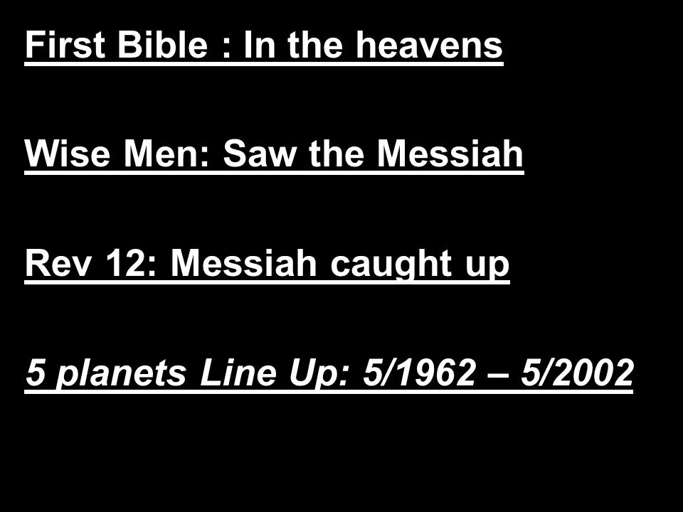 First Bible : In the heavens Wise Men: Saw the Messiah Rev 12: Messiah caught up 5 planets Line Up: 5/1962 – 5/2002