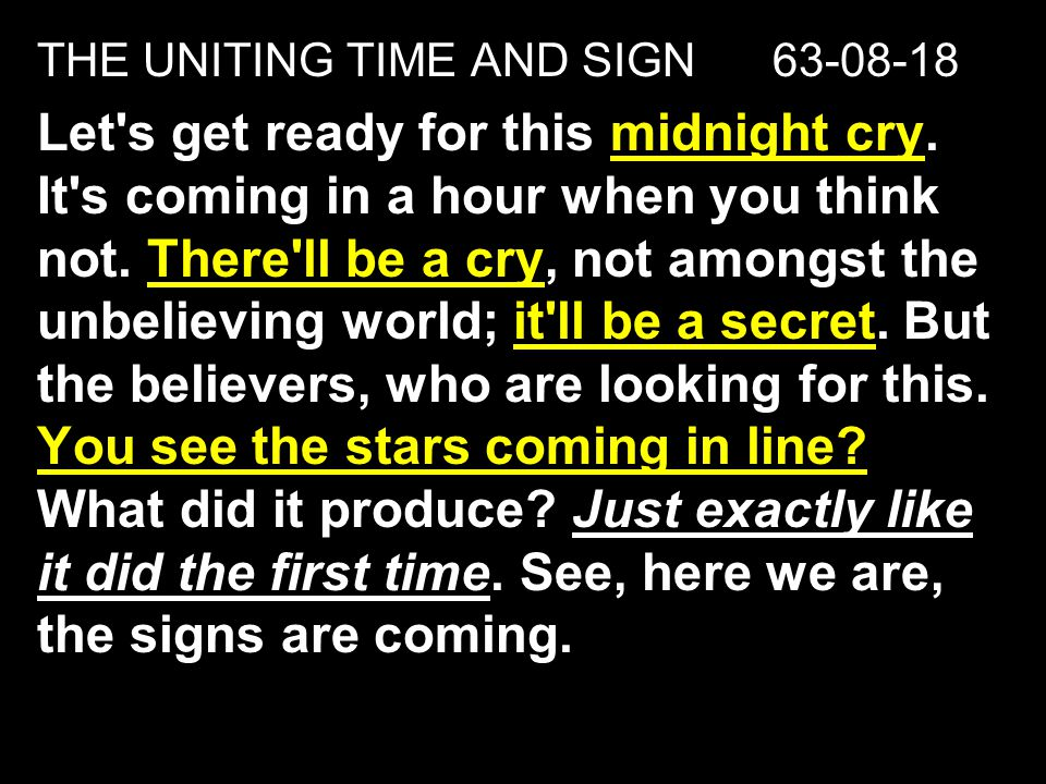 THE UNITING TIME AND SIGN 63-08-18 Let's get ready for this midnight cry. It's coming in a hour when you think not. There'll be a cry, not amongst the