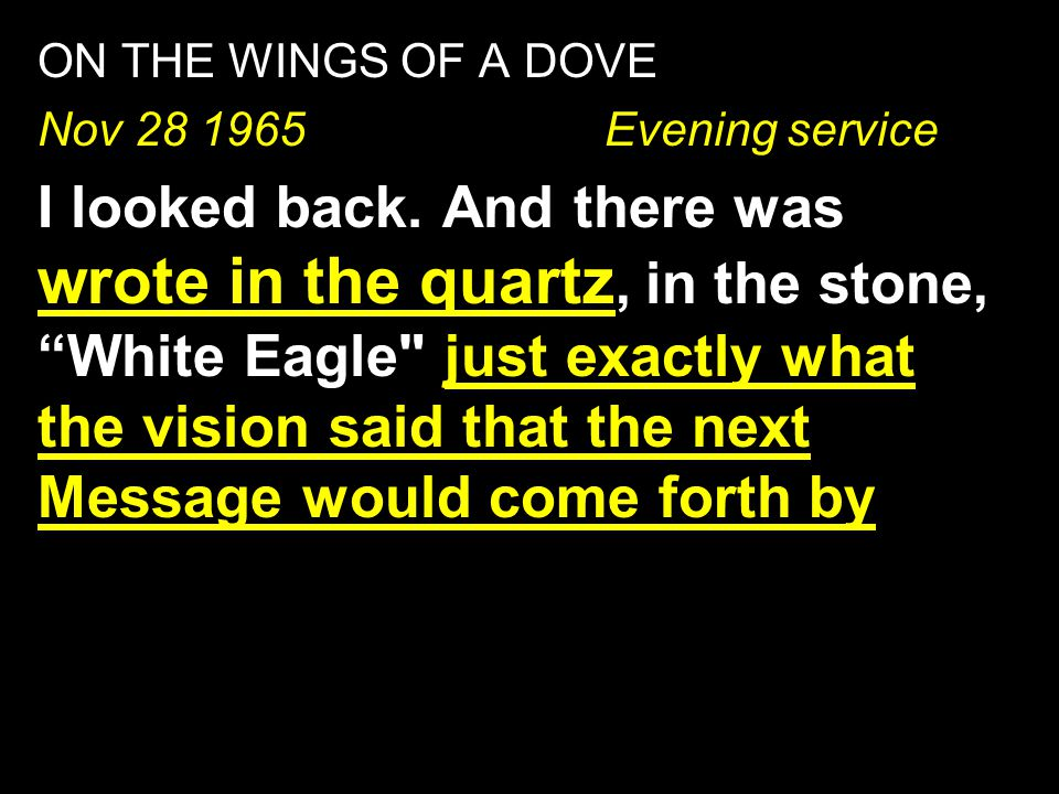 "ON THE WINGS OF A DOVE Nov 28 1965 Evening service I looked back. And there was wrote in the quartz, in the stone, ""White Eagle"