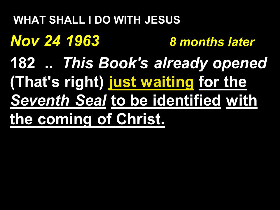 WHAT SHALL I DO WITH JESUS Nov 24 1963 8 months later 182.. This Book's already opened (That's right) just waiting for the Seventh Seal to be identifi