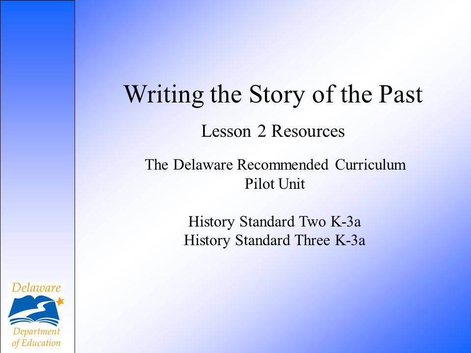 Writing the Story of the Past Lesson 2 Resources The Delaware Recommended Curriculum Pilot Unit History Standard Two K-3a History Standard Three K-3a