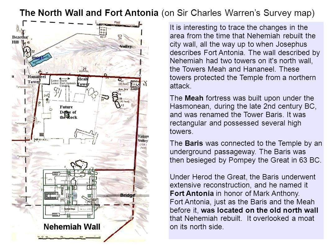 The North Wall and Fort Antonia (on Sir Charles Warren's Survey map) It is interesting to trace the changes in the area from the time that Nehemiah rebuilt the city wall, all the way up to when Josephus describes Fort Antonia.