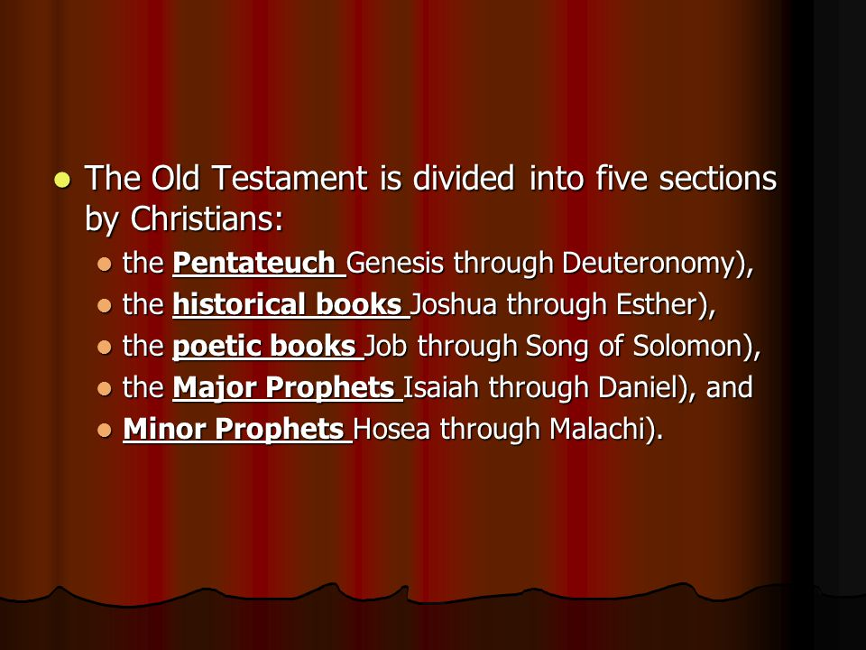 The Old Testament is divided into five sections by Christians: The Old Testament is divided into five sections by Christians: the Pentateuch Genesis through Deuteronomy), the Pentateuch Genesis through Deuteronomy), the historical books Joshua through Esther), the historical books Joshua through Esther), the poetic books Job through Song of Solomon), the poetic books Job through Song of Solomon), the Major Prophets Isaiah through Daniel), and the Major Prophets Isaiah through Daniel), and Minor Prophets Hosea through Malachi).