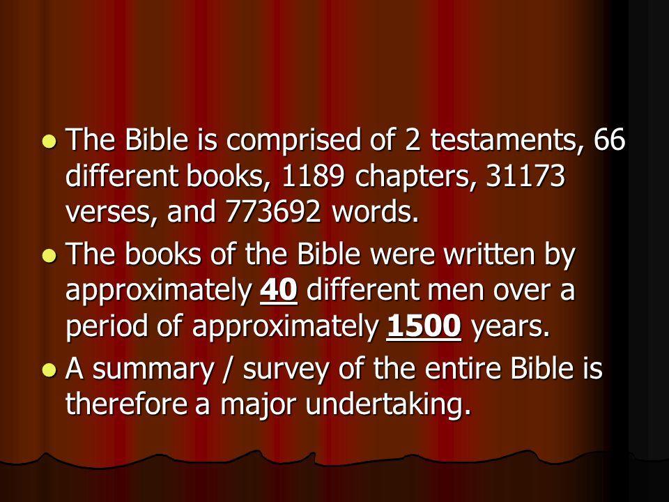 The Bible is comprised of 2 testaments, 66 different books, 1189 chapters, 31173 verses, and 773692 words.