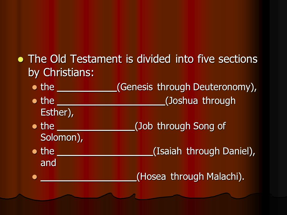 The Old Testament is divided into five sections by Christians: The Old Testament is divided into five sections by Christians: the Pentateuch Genesis through Deuteronomy), the Pentateuch Genesis through Deuteronomy), the __________________(Joshua through Esther), the __________________(Joshua through Esther), the _____________(Job through Song of Solomon), the _____________(Job through Song of Solomon), the ________________(Isaiah through Daniel), and the ________________(Isaiah through Daniel), and ________________(Hosea through Malachi).