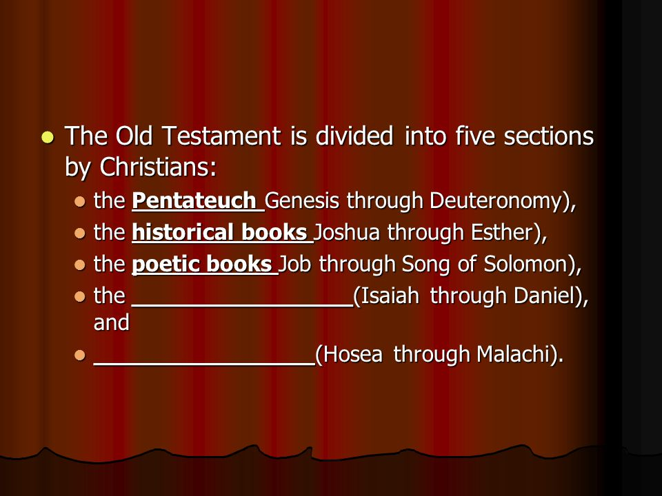 The Old Testament is divided into five sections by Christians: The Old Testament is divided into five sections by Christians: the Pentateuch Genesis through Deuteronomy), the Pentateuch Genesis through Deuteronomy), the historical books Joshua through Esther), the historical books Joshua through Esther), the poetic books Job through Song of Solomon), the poetic books Job through Song of Solomon), the ________________(Isaiah through Daniel), and the ________________(Isaiah through Daniel), and ________________(Hosea through Malachi).