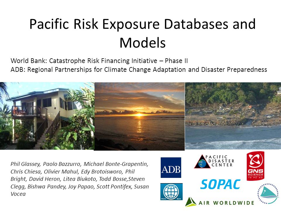Pacific Risk Exposure Databases and Models Phil Glassey, Paolo Bazzurro, Michael Bonte-Grapentin, Chris Chiesa, Olivier Mahul, Edy Brotoisworo, Phil Bright, David Heron, Litea Biukoto, Todd Bosse,Steven Clegg, Bishwa Pandey, Joy Papao, Scott Pontifex, Susan Vocea World Bank: Catastrophe Risk Financing Initiative – Phase II ADB: Regional Partnerships for Climate Change Adaptation and Disaster Preparedness